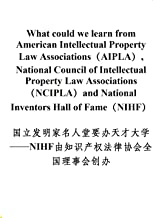 What could we learn from American Intellectual Property Law Associations(AIPLA), National Council of Intellectual Property Law Associations(NCIPLA)and National Inventors Hall of Fame(NIHF)