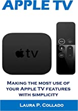 APPLE TV: Making the most use of your Apple TV features with simplicity (English Edition)