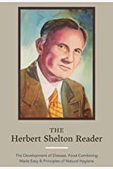 The Herbert Shelton Reader: The Development of Disease, Food Combining Made Easy & Principles of Natural Hygiene Kindle Edition