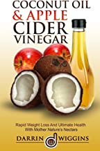 Coconut Oil & Apple Cider Vinegar: Rapid Weight Loss And Ulitmate Health With Mother Nature's Nectars