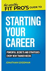 The Wealthy Fit Pro's Guide to Starting Your Career: Powerful Secrets and Strategies Every New Trainer Needs (Wealthy Fit Pro's Guides Book 1) Kindle Edition