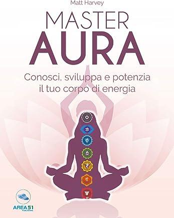 Master Aura. Conosci, sviluppa e potenzia il tuo corpo di energia