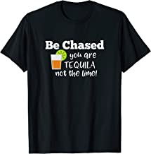 Be Chased You are Tequila not the lime shirt