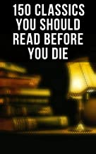150 Classics You Should Read Before You Die: Romeo and Juliet, Emma, Vanity Fair, Middlemarch, Tom Sawyer, Faust, Notre Da...