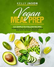 Vegan Meal Prep: 121 Simple-to-Follow Recipes to Embrace Vegan Lifestyle - Revitalize Your Body with the Food it Deserves