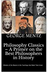 Philosophy Classics – A Primer on the Best Philosophers in History: Wisdom of the Masters & the Teachings that Made Them Great Kindle Edition