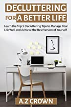 Decluttering for a Better Life: Learn the Top 5 Decluttering Tips to Manage Your Life Well and Achieve the Best Version of Yourself