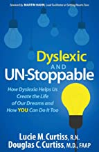 Dyslexic and Un-Stoppable: How Dyslexia Helps Us Create the Life of Our Dreams and How You Can Do It Too