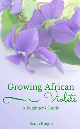 Growing African Violets A Beginner's Guide: Learn The Secrets To Growing Beautiful, Healthy African Violets. (Natural Living, DIY & Homemade How To's, ... With Sarah Knight Book 1) (English Edition)