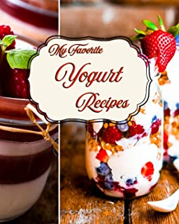 My Favorite Yogurt Recipes: My Great Methods and Add-Ins for Healthy, Delicious Yogurt