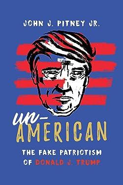 Un-American: The Fake Patriotism of Donald J. Trump