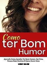 Como Ter Bom Humor: Aprenda Como Acordar De Bom Humor, Ser Uma Pessoa Mais Positiva E Como Sorrir Mais