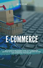 E-Commerce : An Ultimate Beginners Guide to E-Commerce Setting Up an E-Commerce Account, Making Income and Marketing Strat...