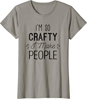 Womens I'm So Crafty I Make People Shirt Funny New Mom Gift for Her