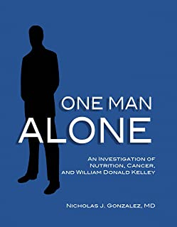 One Man Alone An Investigation of Nutrition, Cancer, and William Donald Kelley by Nicholas J. Gonzalez MD (2010-05-03)