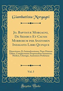 Jo. Baptistæ Morgagni, De Sedibus Et Causis Morborum per Anatomen Indagatis Libri Quinque, Vol. 3: Dissectiones, Et Animadversiones, Nunc Primum ... Profuturas (Classic Reprint) (Latin Edition)