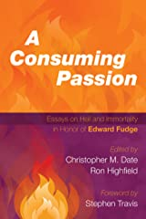 A Consuming Passion: Essays on Hell and Immortality in Honor of Edward Fudge Kindle Edition
