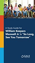 """""""A Study Guide for William Keepers Maxwell Jr.'s """"""""So Long, See You Tomorrow"""""""""""" (Novels for Students)"""