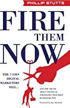 Fire Them Now: The 7 Lies Digital Marketers Sell...And the Truth about Political Strategies that Help Businesses Win