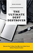 The Ultimate Debt Destroyer: Discover How To Burn Your Bills, Live A Debt-Free & Achieve Financial Freedom