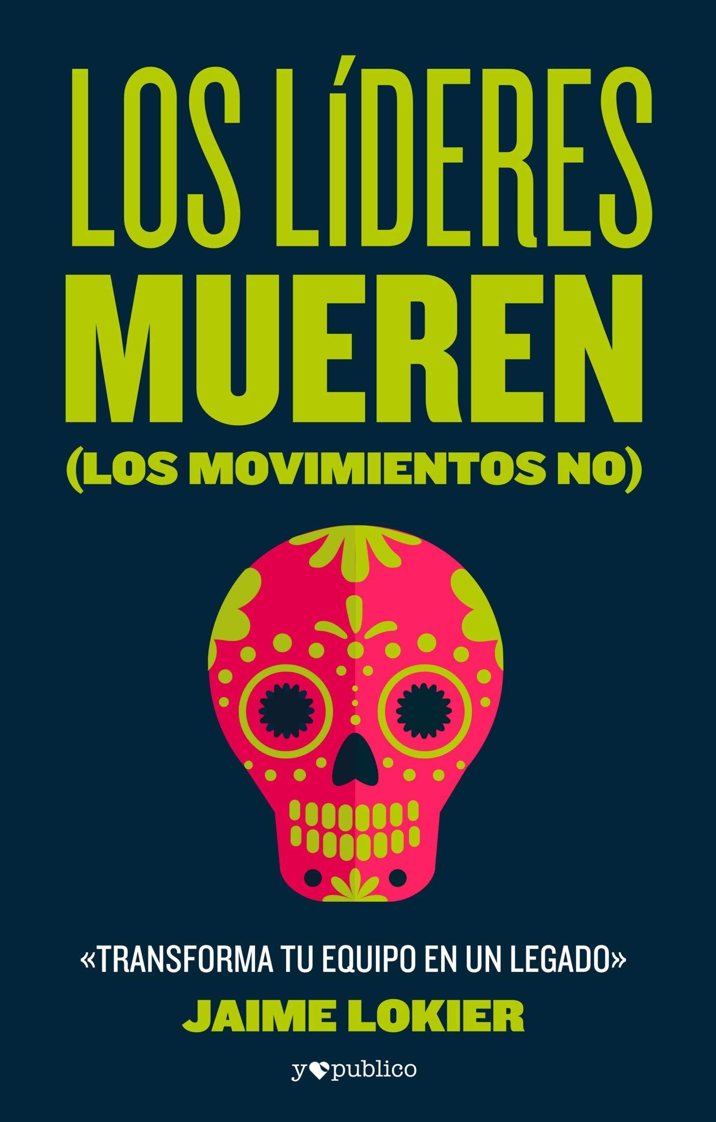 Los líderes mueren (los movimientos no): Transforma tu equipo en un legado (Spanish Edition)