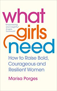What Girls Need: How to Raise Bold, Courageous and Resilient Girls
