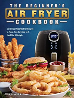 The Beginner's Air Fryer Cookbook: Delicious Dependable Recipes to Keep You Devoted to A Healthier Lifestyle
