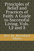 Principles of Belief and Practices of Faith: A Guide to Successful Living, Vols. 1,2 and 3