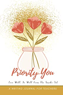 Priority You Live Well Be Well From The Inside Out: A Writing Journal For Teachers