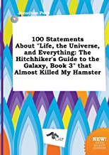 100 Statements about Life, the Universe, and Everything: The Hitchhiker's Guide to the Galaxy, Book 3 That Almost Killed M...