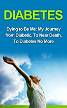 Diabetes: Diabetes Cure: Dying to Be Me: My Journey from Diabetic, To Near Death, To Diabetes No More (, Diabetes Cure, Diabetes Diet, Diabetes Exercise, ... Diabetes Without Drugs, Diabetes Type 2)