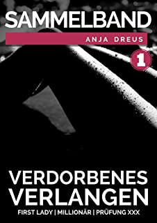 Verdorbenes Verlangen - Sex Erotik Sammelband - 3 geile erotische Geschichten über Millionäre & Studentinnen - Schonungslos berichtet - Ab 18 (German Edition)
