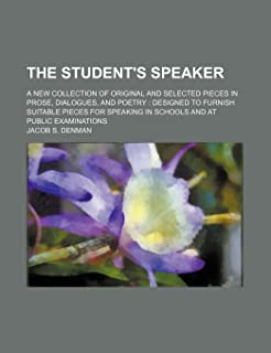 The Student's Speaker; A New Collection of Original and Selected Pieces in Prose, Dialogues, and Poetry Designed to Furnis...