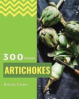 Artichokes Recipes 300: Enjoy 300 Days With Amazing Artichoke Recipes In Your Own Artichoke Cookbook! [Jerusalem Artichoke...