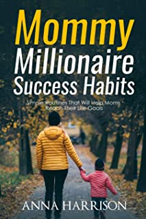 Mommy Millionaire Success Habits: Simple Routines That Will Help Moms Reach Their Life Goals