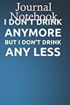 Composition Notebook, Journal Notebook: I DONT DRINK ANYMORE BUT I DONT DRINK ANY LESS C6LHHRN Size 6'' x 9'', 100 lined P...