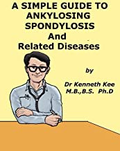 A Simple Guide to Ankylosing Spondylosis and Related Conditions (A Simple Guide to Medical Conditions)