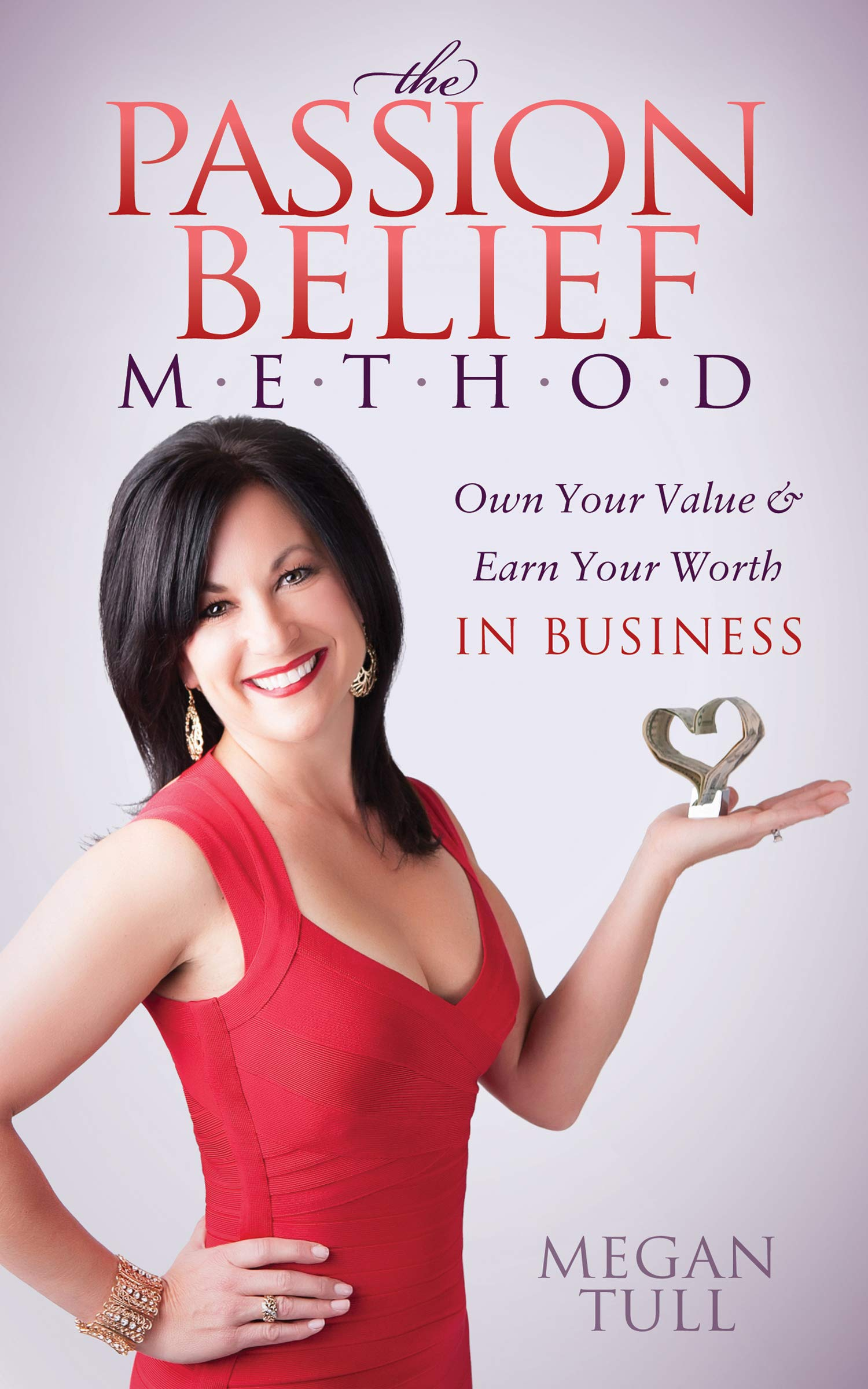The Passion Belief Method: Own Your Value & Earn Your Worth in Business