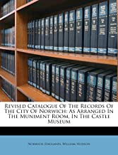 Revised Catalogue of the Records of the City of Norwich: As Arranged in the Muniment Room, in the Castle Museum