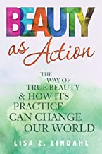 Beauty as Action: The Way of True Beauty and How Its Practice Can Change Our World