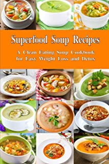 Superfood Soup Recipes: A Clean Eating Soup Cookbook for Easy Weight Loss and Detox: Healthy Recipes for Weight Loss, Deto...