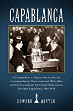 Capablanca: A Compendium of Games, Notes, Articles, Correspondence, Illustrations and Other Rare Archival Materials on the Cuban Genius Jose Capablanca, 1888-1942