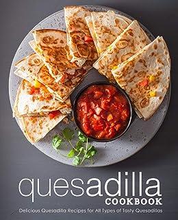 Quesadilla Cookbook: Delicious Quesadilla Recipes for All Types of Tasty Quesadillas (2nd Edition)