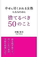 幸せに尽くされる女性になるために捨てるべき50のこと: 鎧を脱ぎ捨てて尽くしたい男の本能を刺激しよう Kindle版