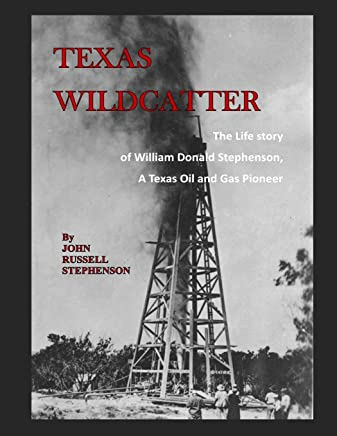 Texas Wildcatter: The Life Story of William Donald Stephenson, A Texas Oil and Gas Pioneer