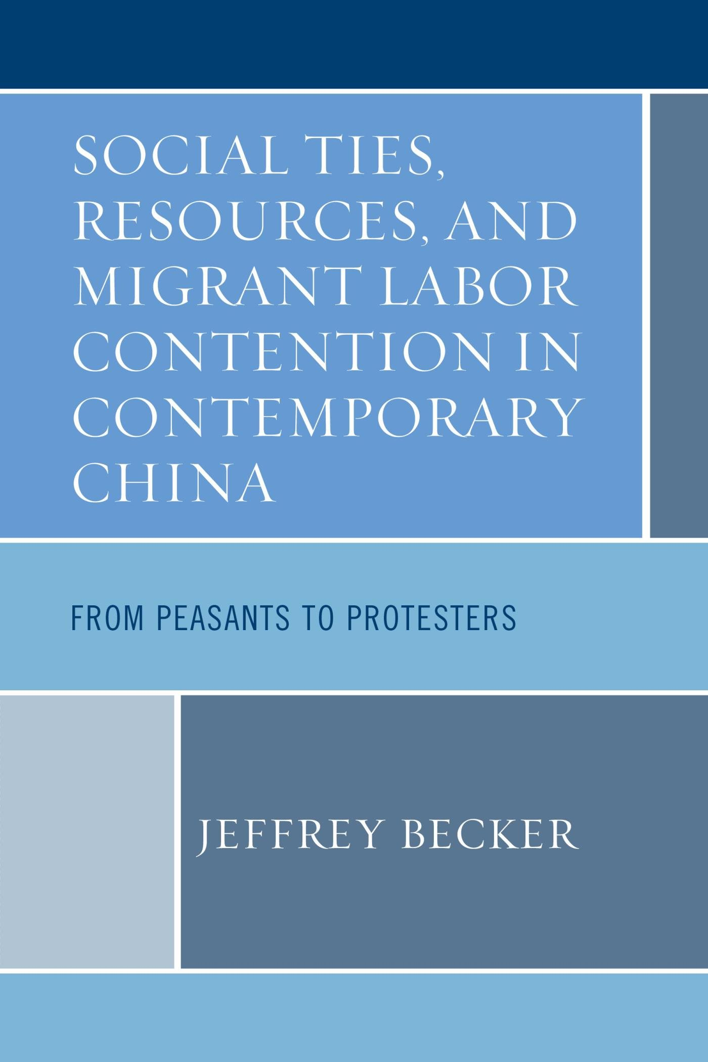 Social Ties, Resources, and Migrant Labor Contention in Contemporary China: From Peasants to Protesters