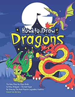 How to Draw Dragons: The Easy Step-By-Step Guide to Draw Dragons - The Best Book for Drawing the Most Popular Legendary Cr...