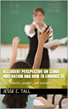 A student perspective on Study motivation and how to enhance it: For students, parents, and teachers (English Edition)