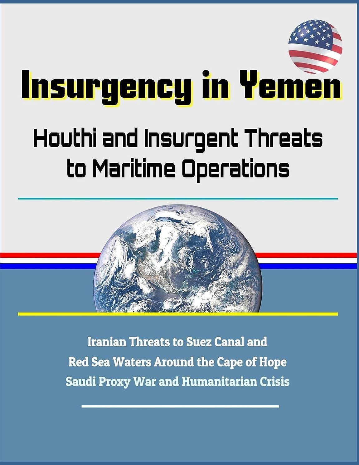 オープニングに話す破壊的Insurgency in Yemen: Houthi and Insurgent Threats to Maritime Operations - Iranian Threats to Suez Canal and Red Sea Waters Around the Cape of Hope, Saudi Proxy War and Humanitarian Crisis