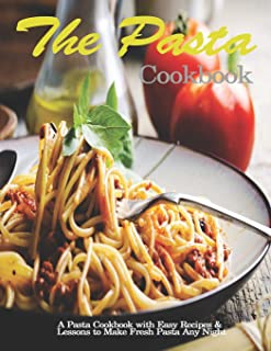 Pasta Cookbook: A Pasta Cookbook with Easy Recipes & Lessons to Make Fresh Pasta Any Night